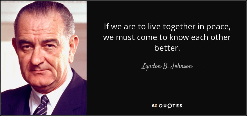 If we are to live together in peace, we must come to know each other better. - Lyndon B. Johnson