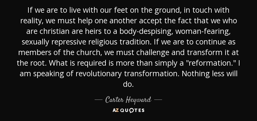 If we are to live with our feet on the ground, in touch with reality, we must help one another accept the fact that we who are christian are heirs to a body-despising, woman-fearing, sexually repressive religious tradition. If we are to continue as members of the church, we must challenge and transform it at the root. What is required is more than simply a