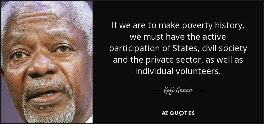 If we are to make poverty history, we must have the active participation of States, civil society and the private sector, as well as individual volunteers. - Kofi Annan