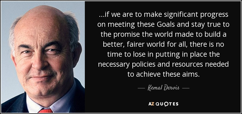 ...if we are to make significant progress on meeting these Goals and stay true to the promise the world made to build a better, fairer world for all, there is no time to lose in putting in place the necessary policies and resources needed to achieve these aims. - Kemal Dervis