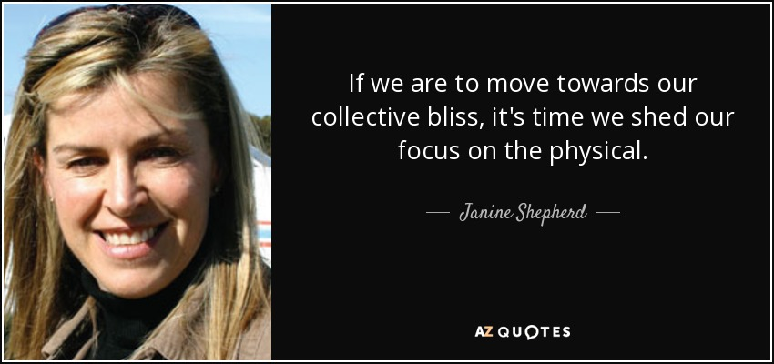 If we are to move towards our collective bliss, it's time we shed our focus on the physical. - Janine Shepherd