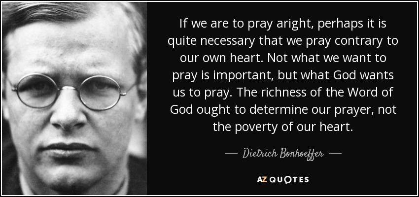 If we are to pray aright, perhaps it is quite necessary that we pray contrary to our own heart. Not what we want to pray is important, but what God wants us to pray. The richness of the Word of God ought to determine our prayer, not the poverty of our heart. - Dietrich Bonhoeffer