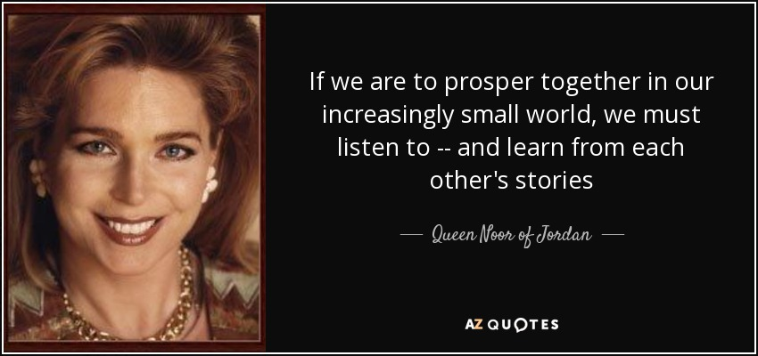 If we are to prosper together in our increasingly small world, we must listen to -- and learn from each other's stories - Queen Noor of Jordan