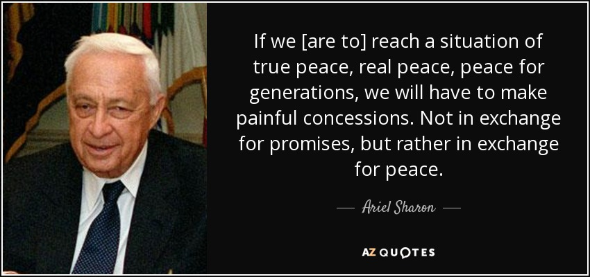 If we [are to] reach a situation of true peace, real peace, peace for generations, we will have to make painful concessions. Not in exchange for promises, but rather in exchange for peace. - Ariel Sharon