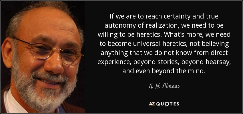 If we are to reach certainty and true autonomy of realization, we need to be willing to be heretics. What's more, we need to become universal heretics, not believing anything that we do not know from direct experience, beyond stories, beyond hearsay, and even beyond the mind. - A. H. Almaas