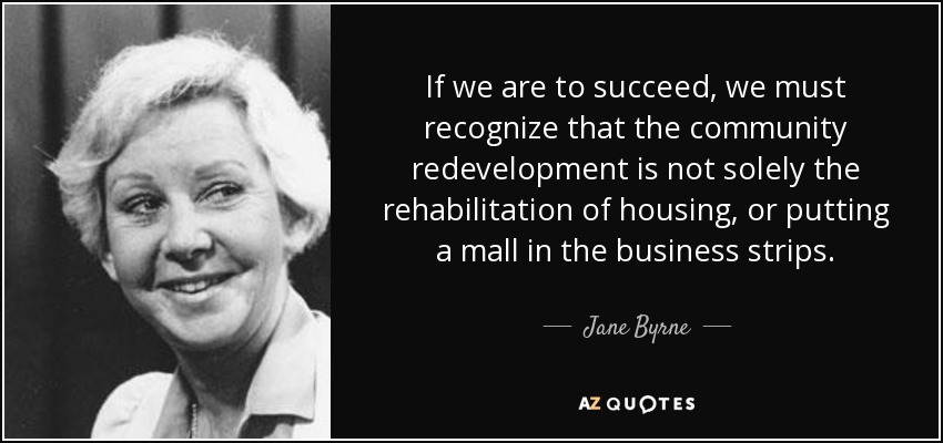 If we are to succeed, we must recognize that the community redevelopment is not solely the rehabilitation of housing, or putting a mall in the business strips. - Jane Byrne