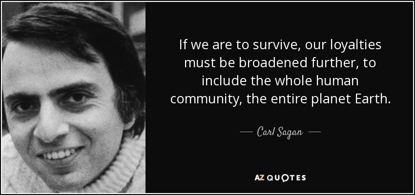 If we are to survive, our loyalties must be broadened further, to include the whole human community, the entire planet Earth. - Carl Sagan