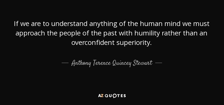 If we are to understand anything of the human mind we must approach the people of the past with humility rather than an overconfident superiority. - Anthony Terence Quincey Stewart