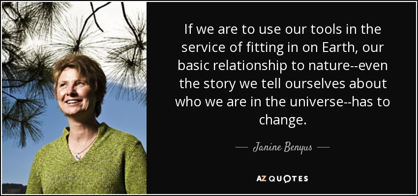If we are to use our tools in the service of fitting in on Earth, our basic relationship to nature--even the story we tell ourselves about who we are in the universe--has to change. - Janine Benyus