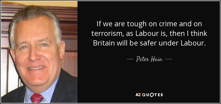If we are tough on crime and on terrorism, as Labour is, then I think Britain will be safer under Labour. - Peter Hain