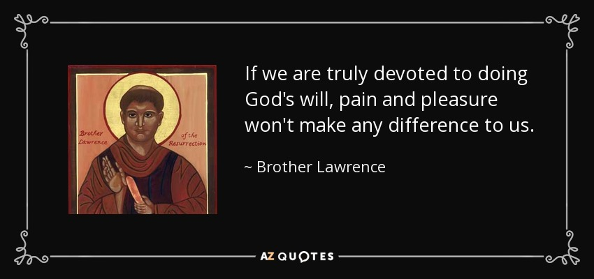 If we are truly devoted to doing God's will, pain and pleasure won't make any difference to us. - Brother Lawrence