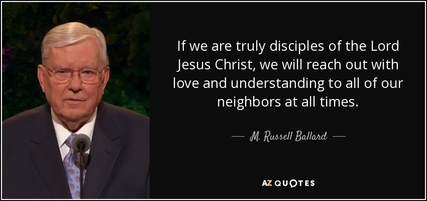 If we are truly disciples of the Lord Jesus Christ, we will reach out with love and understanding to all of our neighbors at all times. - M. Russell Ballard