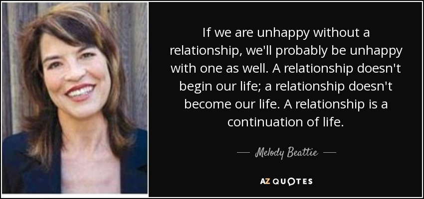 If we are unhappy without a relationship, we'll probably be unhappy with one as well. A relationship doesn't begin our life; a relationship doesn't become our life. A relationship is a continuation of life. - Melody Beattie