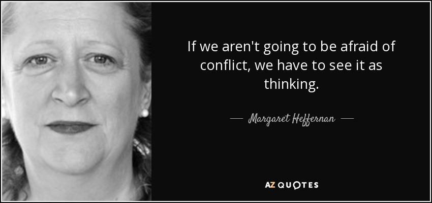 If we aren't going to be afraid of conflict, we have to see it as thinking. - Margaret Heffernan