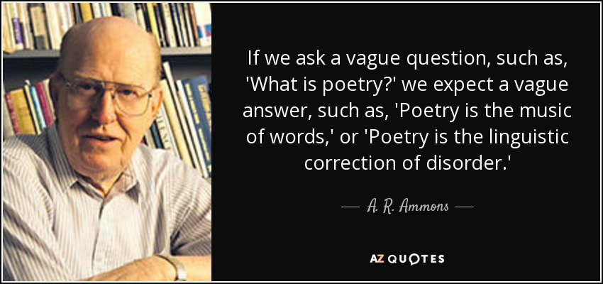 If we ask a vague question, such as, 'What is poetry?' we expect a vague answer, such as, 'Poetry is the music of words,' or 'Poetry is the linguistic correction of disorder.' - A. R. Ammons