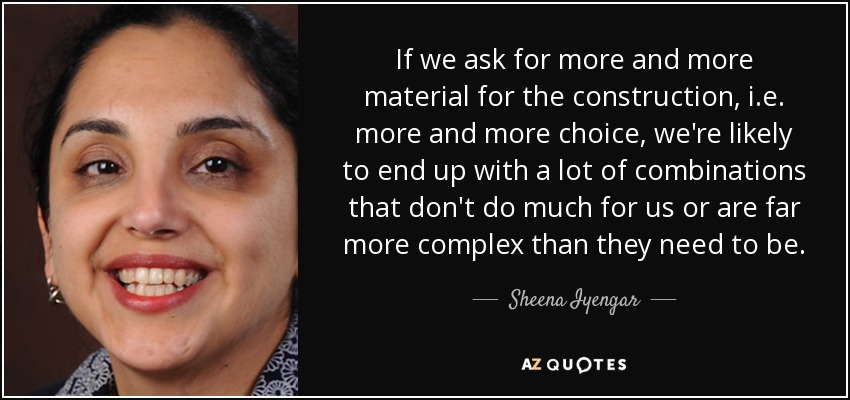 If we ask for more and more material for the construction, i.e. more and more choice, we're likely to end up with a lot of combinations that don't do much for us or are far more complex than they need to be. - Sheena Iyengar