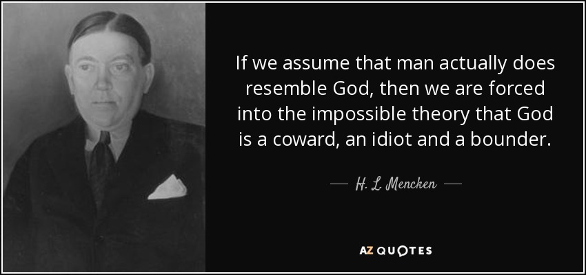 If we assume that man actually does resemble God, then we are forced into the impossible theory that God is a coward, an idiot and a bounder. - H. L. Mencken