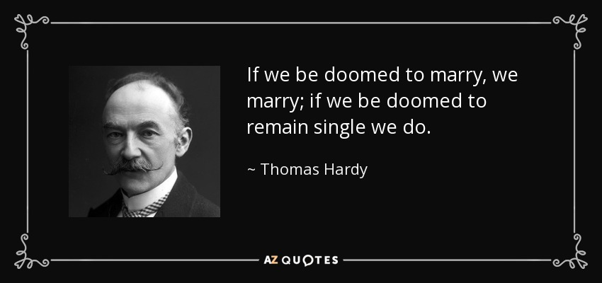 If we be doomed to marry, we marry; if we be doomed to remain single we do. - Thomas Hardy