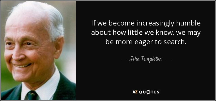 If we become increasingly humble about how little we know, we may be more eager to search. - John Templeton