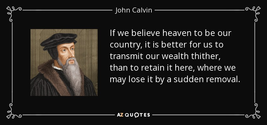 If we believe heaven to be our country, it is better for us to transmit our wealth thither, than to retain it here, where we may lose it by a sudden removal. - John Calvin