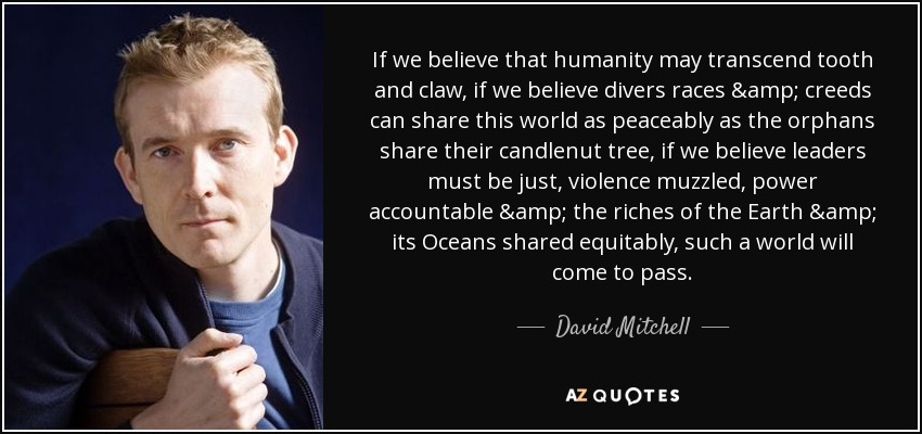 If we believe that humanity may transcend tooth and claw, if we believe divers races & creeds can share this world as peaceably as the orphans share their candlenut tree, if we believe leaders must be just, violence muzzled, power accountable & the riches of the Earth & its Oceans shared equitably, such a world will come to pass. - David Mitchell