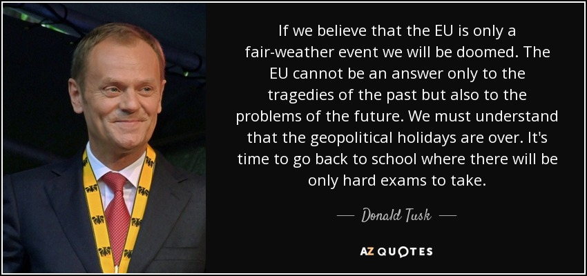 If we believe that the EU is only a fair-weather event we will be doomed. The EU cannot be an answer only to the tragedies of the past but also to the problems of the future. We must understand that the geopolitical holidays are over. It's time to go back to school where there will be only hard exams to take. - Donald Tusk