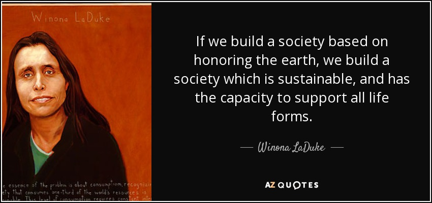 If we build a society based on honoring the earth, we build a society which is sustainable, and has the capacity to support all life forms. - Winona LaDuke