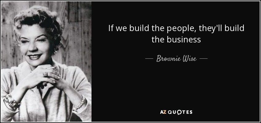 If we build the people, they'll build the business - Brownie Wise
