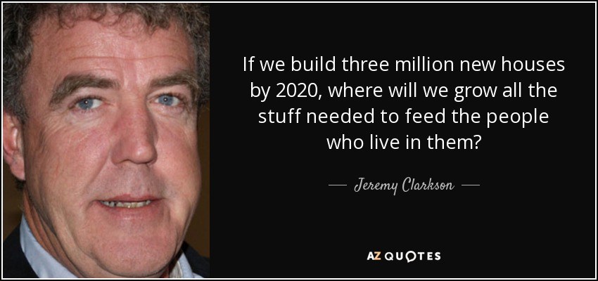If we build three million new houses by 2020, where will we grow all the stuff needed to feed the people who live in them? - Jeremy Clarkson
