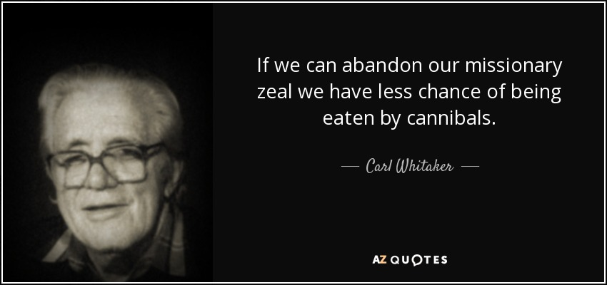 If we can abandon our missionary zeal we have less chance of being eaten by cannibals. - Carl Whitaker