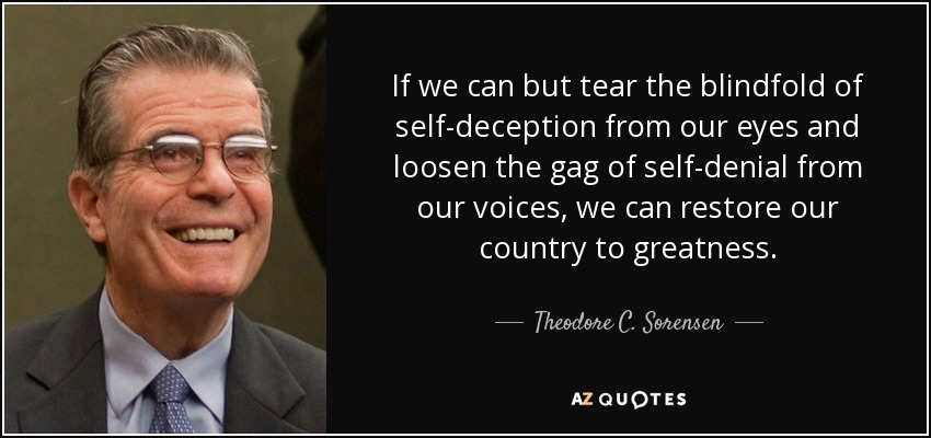 If we can but tear the blindfold of self-deception from our eyes and loosen the gag of self-denial from our voices, we can restore our country to greatness. - Theodore C. Sorensen