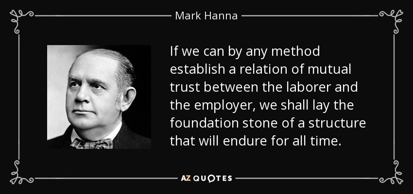 If we can by any method establish a relation of mutual trust between the laborer and the employer, we shall lay the foundation stone of a structure that will endure for all time. - Mark Hanna