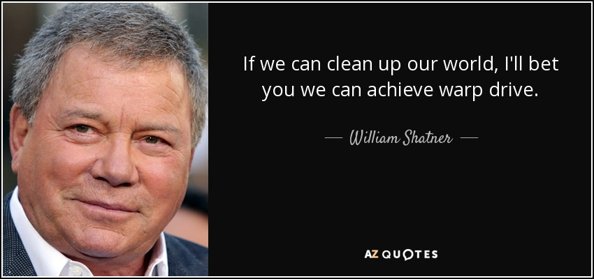 If we can clean up our world, I'll bet you we can achieve warp drive. - William Shatner