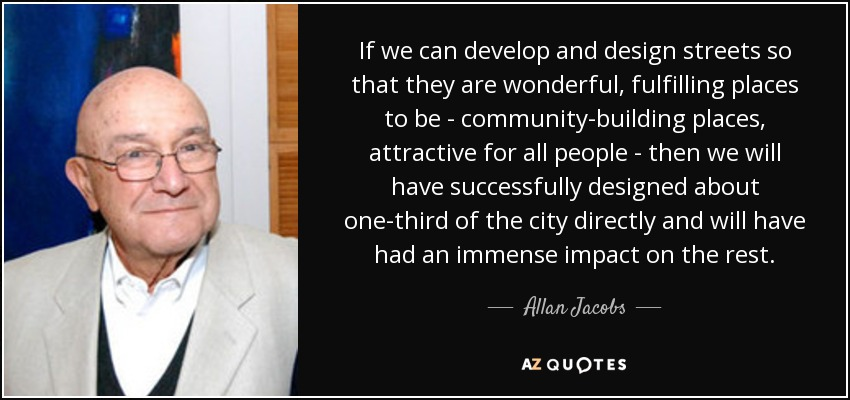 If we can develop and design streets so that they are wonderful, fulfilling places to be - community-building places, attractive for all people - then we will have successfully designed about one-third of the city directly and will have had an immense impact on the rest. - Allan Jacobs