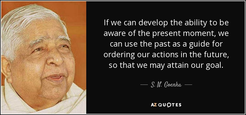 If we can develop the ability to be aware of the present moment, we can use the past as a guide for ordering our actions in the future, so that we may attain our goal. - S. N. Goenka