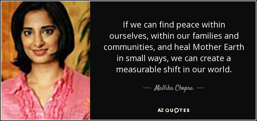 If we can find peace within ourselves, within our families and communities, and heal Mother Earth in small ways, we can create a measurable shift in our world. - Mallika Chopra
