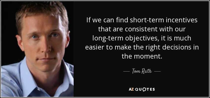 If we can find short-term incentives that are consistent with our long-term objectives, it is much easier to make the right decisions in the moment. - Tom Rath
