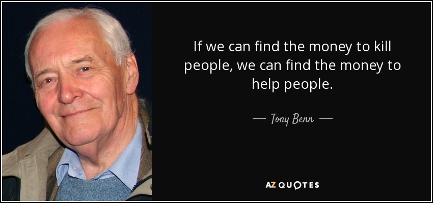 If we can find the money to kill people, we can find the money to help people. - Tony Benn