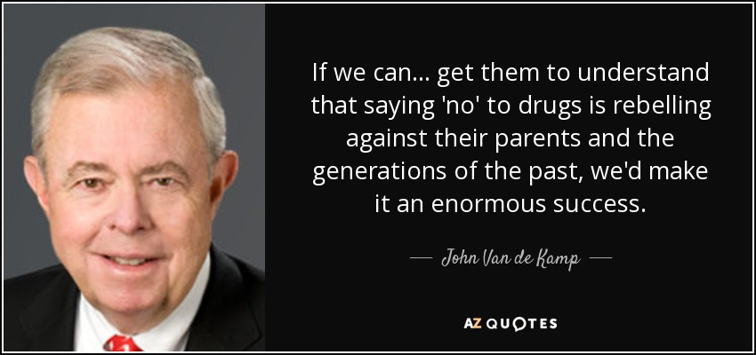 If we can ... get them to understand that saying 'no' to drugs is rebelling against their parents and the generations of the past, we'd make it an enormous success. - John Van de Kamp