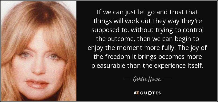 If we can just let go and trust that things will work out they way they're supposed to, without trying to control the outcome, then we can begin to enjoy the moment more fully. The joy of the freedom it brings becomes more pleasurable than the experience itself. - Goldie Hawn