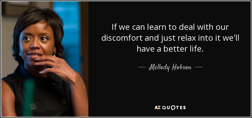If we can learn to deal with our discomfort and just relax into it we'll have a better life. - Mellody Hobson