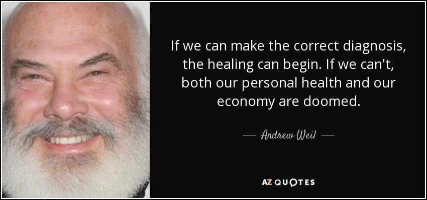If we can make the correct diagnosis, the healing can begin. If we can't, both our personal health and our economy are doomed. - Andrew Weil