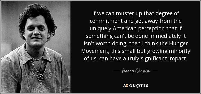 If we can muster up that degree of commitment and get away from the uniquely American perception that if something can't be done immediately it isn't worth doing, then I think the Hunger Movement, this small but growing minority of us, can have a truly significant impact. - Harry Chapin
