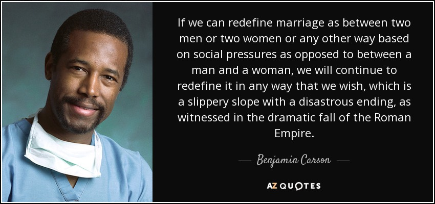 If we can redefine marriage as between two men or two women or any other way based on social pressures as opposed to between a man and a woman, we will continue to redefine it in any way that we wish, which is a slippery slope with a disastrous ending, as witnessed in the dramatic fall of the Roman Empire. - Benjamin Carson
