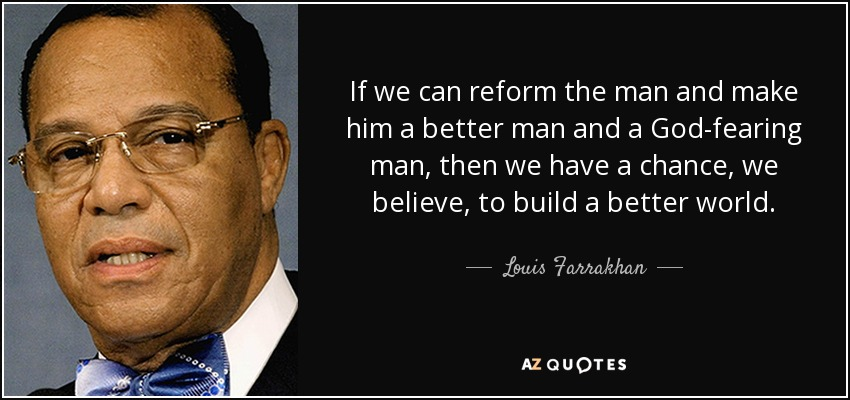 If we can reform the man and make him a better man and a God-fearing man, then we have a chance, we believe, to build a better world. - Louis Farrakhan