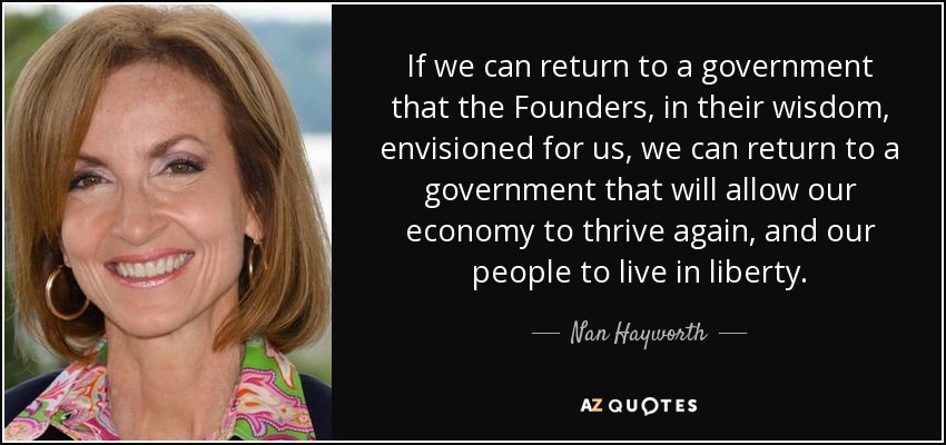 If we can return to a government that the Founders, in their wisdom, envisioned for us, we can return to a government that will allow our economy to thrive again, and our people to live in liberty. - Nan Hayworth