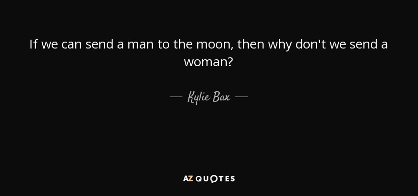If we can send a man to the moon, then why don't we send a woman? - Kylie Bax