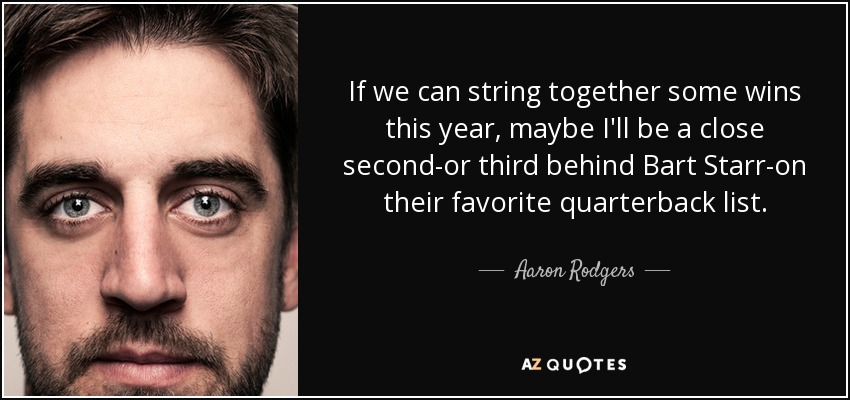 If we can string together some wins this year, maybe I'll be a close second-or third behind Bart Starr-on their favorite quarterback list. - Aaron Rodgers