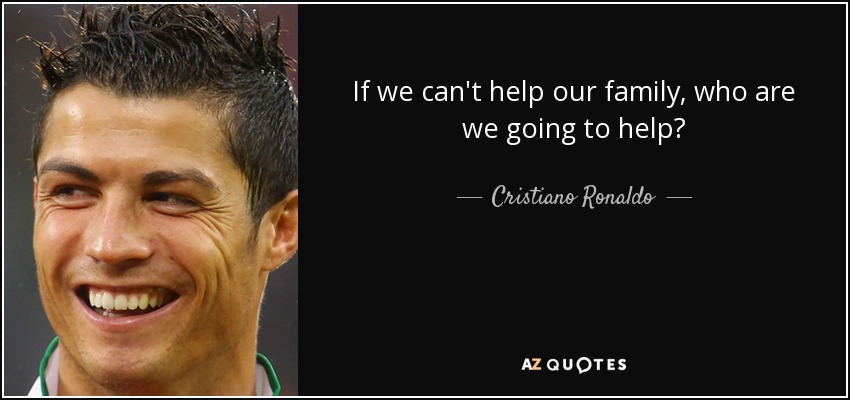 Cristiano Ronaldo Quote: If We Can't Help Our Family, Who