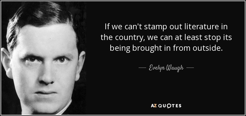 If we can't stamp out literature in the country, we can at least stop its being brought in from outside. - Evelyn Waugh
